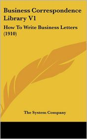 Business Correspondence Library V1: How to Write Business Letters (1910) - System Company The System Company