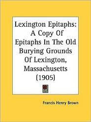 Lexington Epitaphs: A Copy of Epitaphs in the Old Burying Grounds of Lexington, Massachusetts (1905) - Francis Henry Brown
