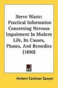 Nerve Waste: Practical Information Concerning Nervous Impairment in Modern Life, Its Causes, Phases, and Remedies (1890)