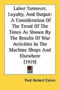 Labor Turnover, Loyalty, and Output: A Consideration of the Trend of the Times as Shown by the Results of War Activities in the Machine Shops and Else