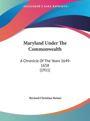 Maryland Under the Commonwealth: A Chronicle of the Years 1649-1658 (1911) - Bernard Christian Steiner
