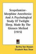 Scopolamine-Morphine Anesthesia: And a Psychological Study of Twilight Sleep, Made by the Giessen Method (1915)