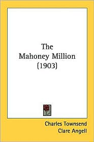 The Mahoney Million (1903) - Charles Townsend, Clare Angell (Illustrator)