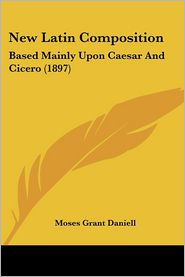 New Latin Composition: Based Mainly Upon Caesar and Cicero (1897) - Moses Grant Daniell
