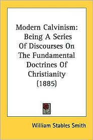 Modern Calvinism: Being a Series of Discourses on the Fundamental Doctrines of Christianity (1885) - William Stables Smith