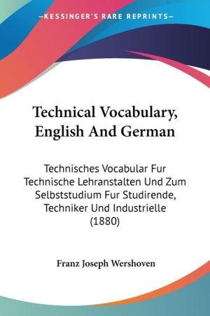 Technical Vocabulary, English and German: Technisches Vocabular Fur Technische Lehranstalten Und Zum Selbststudium Fur Studirende, Techniker Und Indus - Franz Joseph Wershoven
