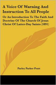 A Voice of Warning and Instruction to All People: Or an Introduction to the Faith and Doctrine of the Church of Jesus Christ of Latter-Day Saints (1 - Parley Parker Pratt