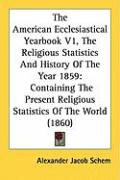 The American Ecclesiastical Yearbook V1, the Religious Statistics and History of the Year 1859: Containing the Present Religious Statistics of the Wor