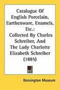 Catalogue of English Porcelain, Earthenware, Enamels, Etc.: Collected by Charles Schreiber, and the Lady Charlotte Elizabeth Schreiber (1885)