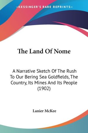 The Land of Nome: A Narrative Sketch of the Rush to Our Bering Sea Goldfields, the Country, Its Mines and Its People (1902) - Lanier McKee