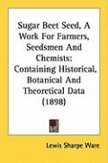 Sugar Beet Seed, a Work for Farmers, Seedsmen and Chemists: Containing Historical, Botanical and Theoretical Data (1898)