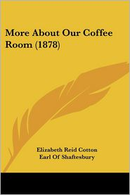 More about Our Coffee Room (1878) - Elizabeth Reid Cotton, Foreword by Anthony Ashley Cooper Shaftesbury