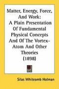Matter, Energy, Force, and Work: A Plain Presentation of Fundamental Physical Concepts and of the Vortex-Atom and Other Theories (1898)
