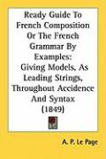 Ready Guide to French Composition or the French Grammar by Examples: Giving Models, as Leading Strings, Throughout Accidence and Syntax (1849)