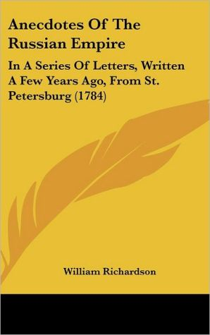 Anecdotes of the Russian Empire: In a Series of Letters, Written a Few Years Ago, from St. Petersburg (1784) - William Richardson