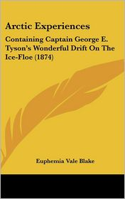 Arctic Experiences: Containing Captain George E. Tyson's Wonderful Drift on the Ice-Floe (1874) - Euphemia Vale Blake