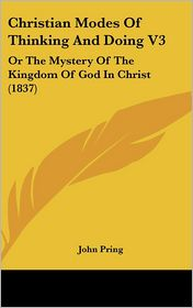 Christian Modes of Thinking and Doing V3: Or the Mystery of the Kingdom of God in Christ (1837) - John Pring