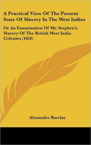 A Practical View Of The Present State Of Slavery In The West Indies - Alexander Barclay