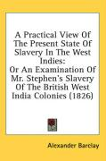A  Practical View of the Present State of Slavery in the West Indies: Or an Examination of Mr. Stephen's Slavery of the British West India Colonies (