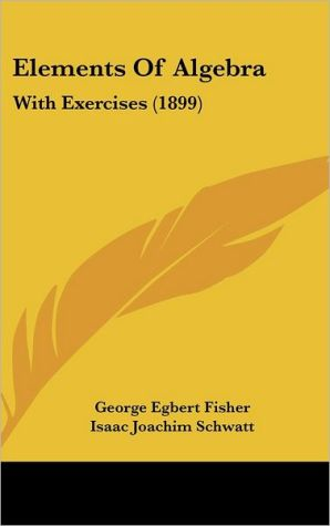 Elements of Algebra: With Exercises (1899) - George Egbert Fisher, Isaac Joachim Schwatt
