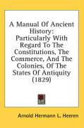 A Manual of Ancient History: Particularly with Regard to the Constitutions, the Commerce, and the Colonies, of the States of Antiquity (1829)