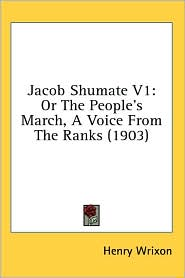 Jacob Shumate V1: Or the People's March, a Voice from the Ranks (1903) - Henry Wrixon