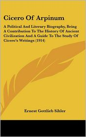 Cicero of Arpinum: A Political and Literary Biography, Being a Contribution to the History of Ancient Civilization and a Guide to the Stu - Ernest Gottlieb Sihler