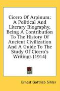 Cicero of Arpinum: A Political and Literary Biography, Being a Contribution to the History of Ancient Civilization and a Guide to the Stu