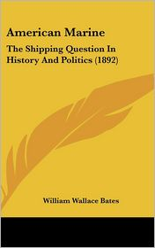 American Marine: The Shipping Question in History and Politics (1892) - William Wallace Bates