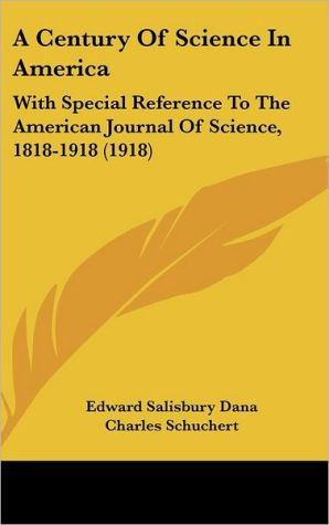 A Century of Science in America: With Special Reference to the American Journal of Science, 1818-1918 (1918) - Edward Salisbury Dana, Charles Schuchert, Herbert Ernest Gregory