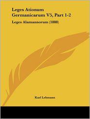Leges Ationum Germanicarum V5, Part 1-2 - Karl Lehmann (Editor)