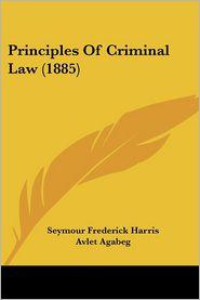 Principles of Criminal Law (1885) - Seymour Frederick Harris, Manning Ferguson Force (Editor), Avlet Agabeg (Editor)