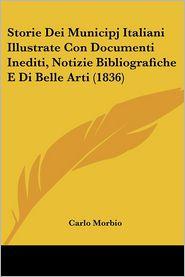 Storie Dei Municipj Italiani Illustrate Con Documenti Inediti, Notizie Bibliografiche E Di Belle Arti (1836) - Carlo Morbio