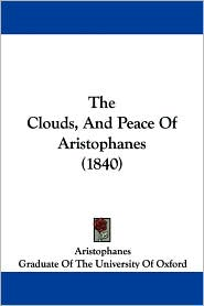 The Clouds, and Peace of Aristophanes (1840) - Aristophanes, Of Graduate of the University of Oxford (Translator)