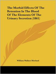 The Morbid Effects of the Retention in the Blood of the Elements of the Urinary Secretion - William Wallace Morland