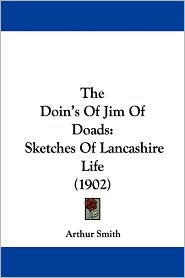 The Doin's of Jim of Doads: Sketches of Lancashire Life (1902) - Arthur Smith