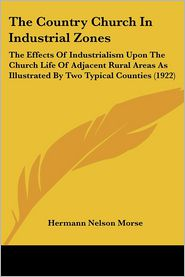 The Country Church in Industrial Zones: The Effects of Industrialism Upon the Church Life of Adjacent Rural Areas as Illustrated by Two Typical Counti - Hermann Nelson Morse