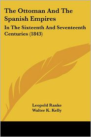 The Ottoman and the Spanish Empires: In the Sixteenth and Seventeenth Centuries (1843) - Leopold Von Ranke, Walter K. Kelly (Translator)