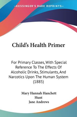 Child's Health Primer: For Primary Classes, with Special Reference to the Effects of Alcoholic Drinks, Stimulants, and Narcotics Upon the Hum