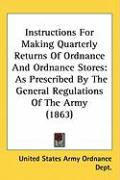 Instructions for Making Quarterly Returns of Ordnance and Ordnance Stores: As Prescribed by the General Regulations of the Army (1863)