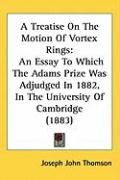 A Treatise on the Motion of Vortex Rings: An Essay to Which the Adams Prize Was Adjudged in 1882, in the University of Cambridge (1883)