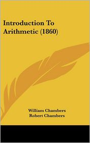 Introduction To Arithmetic (1860) - William Chambers (Editor), Robert Chambers (Editor)