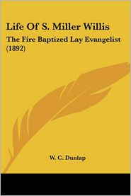 Life of S. Miller Willis: The Fire Baptized Lay Evangelist (1892) - W.C. Dunlap