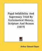 Papal Infallibility and Supremacy Tried by Ecclesiastical History, Scripture and Reason (1877)