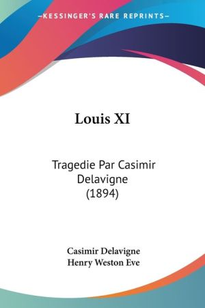 Louis XI - Casimir Delavigne, Henry Weston Eve (Editor)