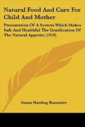 Natural Food and Care for Child and Mother: Presentation of a System Which Makes Safe and Healthful the Gratification of the Natur - Rummler, Susan Harding