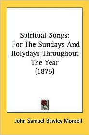 Spiritual Songs: For the Sundays and Holydays Throughout the Year (1875) - John Samuel Bewley Monsell