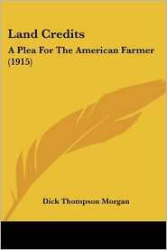 Land Credits: A Plea for the American Farmer (1915) - Dick Thompson Morgan