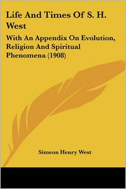 Life and Times of S. H. West: With an Appendix on Evolution, Religion and Spiritual Phenomena (1908) - Simeon Henry West