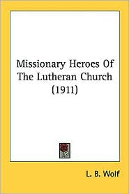 Missionary Heroes of the Lutheran Church (1911) - L. B. Wolf (Editor)